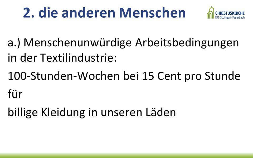 2. die anderen Menschen a.) Menschenunwürdige Arbeitsbedingungen in der Textilindustrie: 100-Stunden-Wochen bei 15 Cent pro Stunde für billige Kleidun