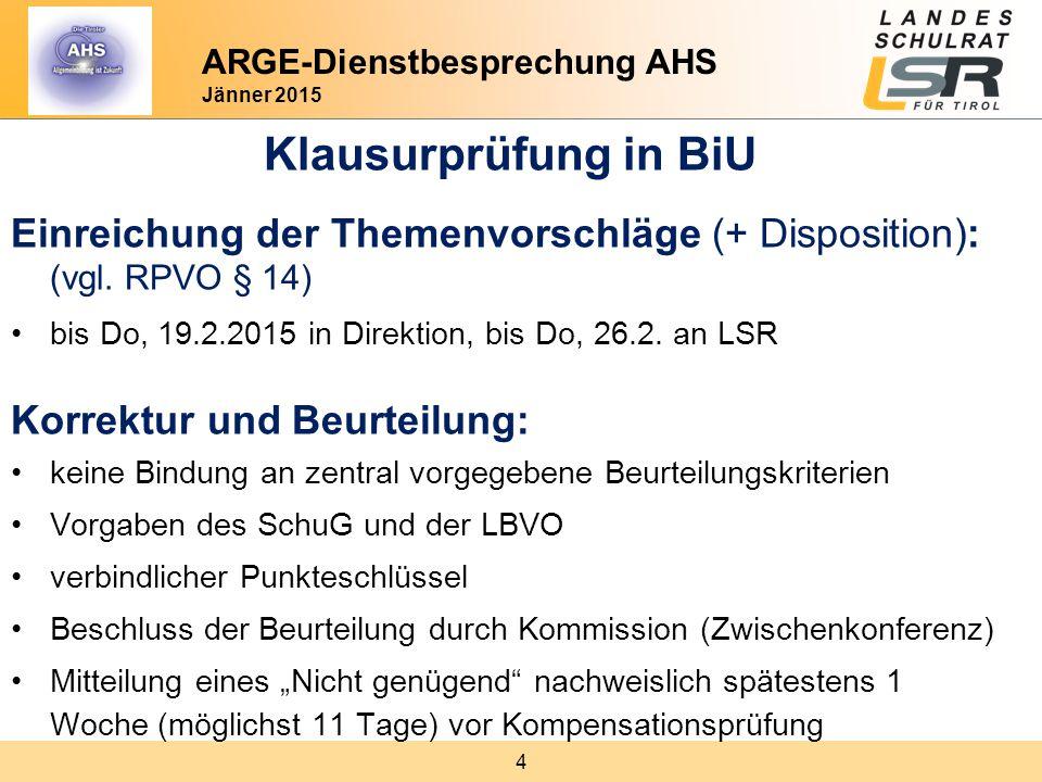 4 ARGE-Dienstbesprechung AHS Jänner 2015 Klausurprüfung in BiU Einreichung der Themenvorschläge (+ Disposition): (vgl. RPVO § 14) bis Do, 19.2.2015 in