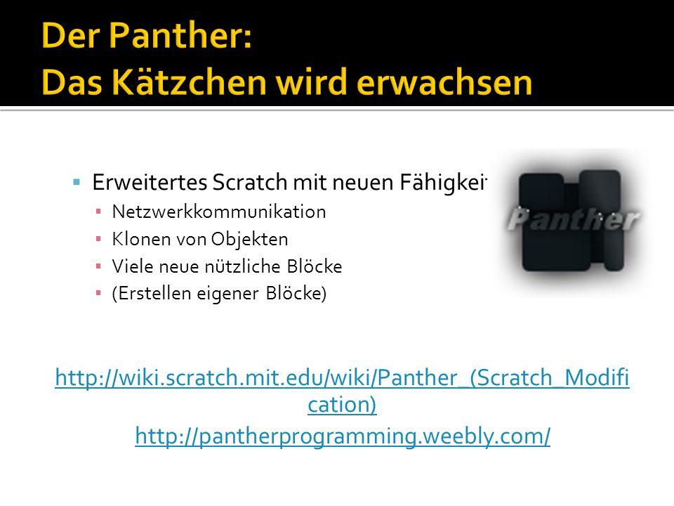  Erweitertes Scratch mit neuen Fähigkeiten ▪ Netzwerkkommunikation ▪ Klonen von Objekten ▪ Viele neue nützliche Blöcke ▪ (Erstellen eigener Blöcke) http://wiki.scratch.mit.edu/wiki/Panther_(Scratch_Modifi cation) http://pantherprogramming.weebly.com/