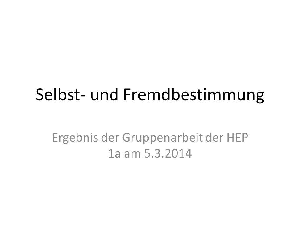 Selbst- und Fremdbestimmung Ergebnis der Gruppenarbeit der HEP 1a am 5.3.2014