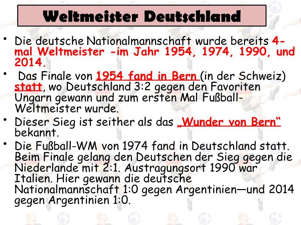 Weltmeister Deutschland Die deutsche Nationalmannschaft wurde bereits 4- mal Weltmeister -im Jahr 1954, 1974, 1990, und 2014. Das Finale von 1954 fand