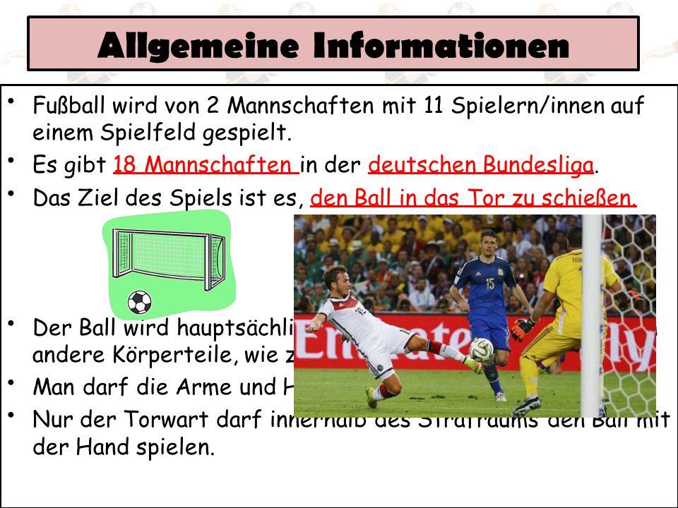 Allgemeine Informationen Fußball wird von 2 Mannschaften mit 11 Spielern/innen auf einem Spielfeld gespielt. Es gibt 18 Mannschaften in der deutschen