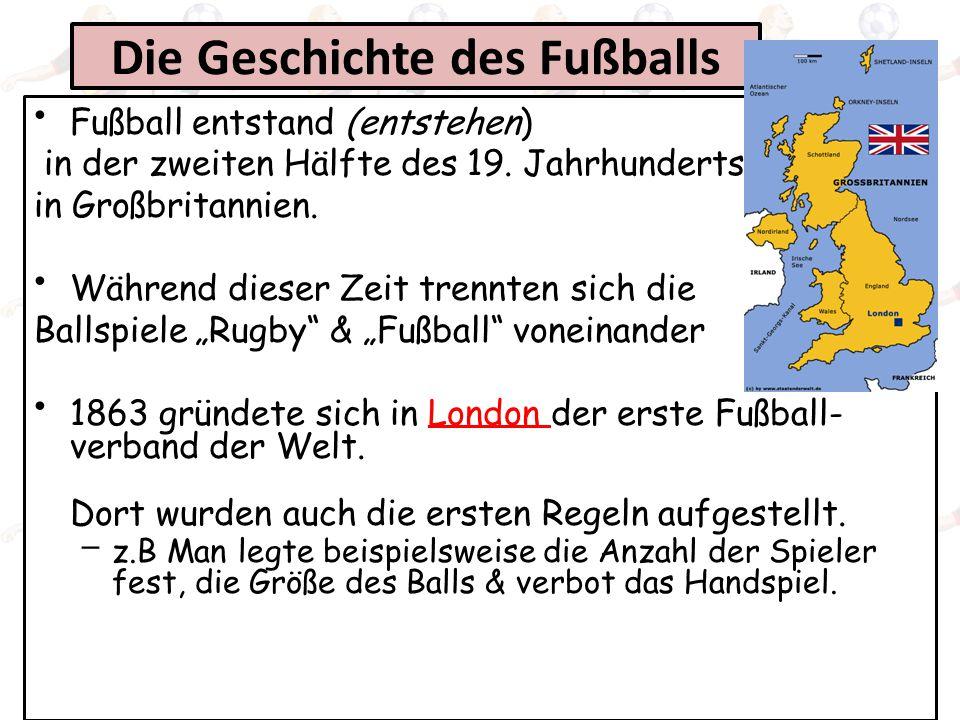 Die Geschichte des Fußballs Fußball entstand (entstehen) in der zweiten Hälfte des 19. Jahrhunderts in Großbritannien. Während dieser Zeit trennten si