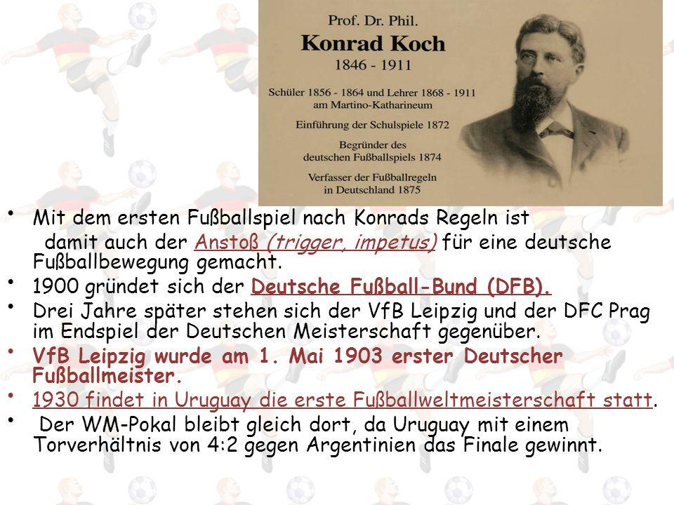 Mit dem ersten Fußballspiel nach Konrads Regeln ist damit auch der Anstoß (trigger, impetus) für eine deutsche Fußballbewegung gemacht. 1900 gründet s