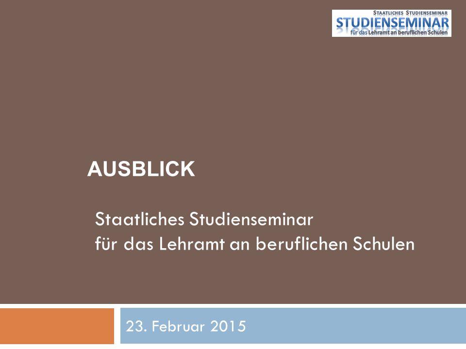 AUSBLICK 23. Februar 2015 Staatliches Studienseminar für das Lehramt an beruflichen Schulen