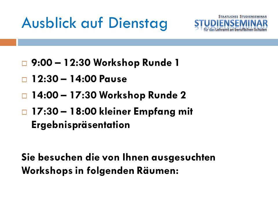 Ausblick auf Dienstag  9:00 – 12:30 Workshop Runde 1  12:30 – 14:00 Pause  14:00 – 17:30 Workshop Runde 2  17:30 – 18:00 kleiner Empfang mit Ergeb