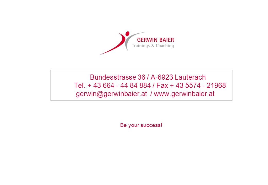 Be your success! Bundesstrasse 36 / A-6923 Lauterach Tel. + 43 664 - 44 84 884 / Fax + 43 5574 - 21968 gerwin@gerwinbaier.at / www.gerwinbaier.at