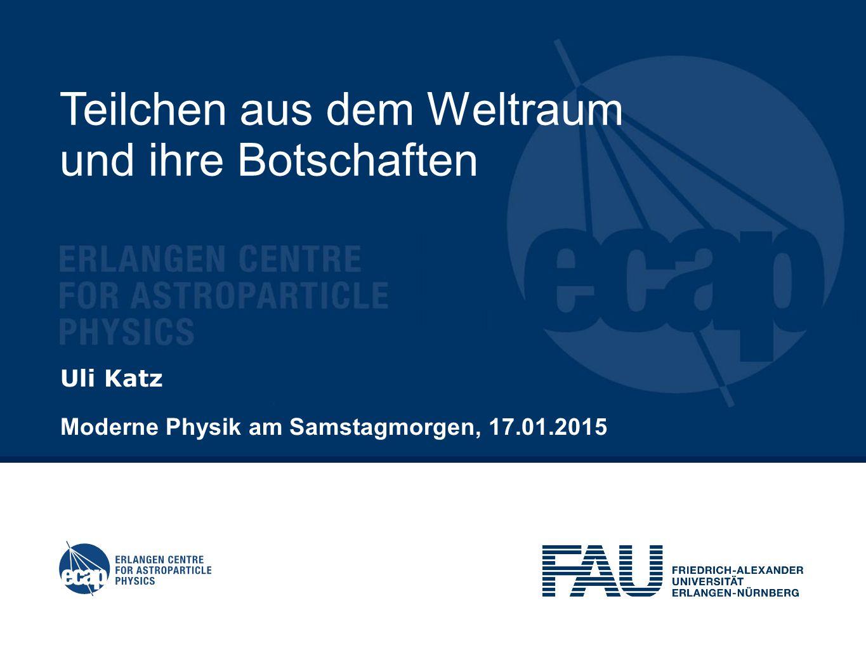 Teilchen aus dem Weltraum und ihre Botschaften Uli Katz Moderne Physik am Samstagmorgen, 17.01.2015