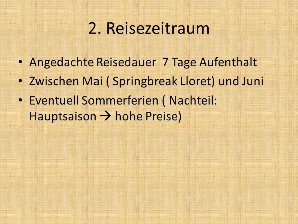 2. Reisezeitraum Angedachte Reisedauer 7 Tage Aufenthalt Zwischen Mai ( Springbreak Lloret) und Juni Eventuell Sommerferien ( Nachteil: Hauptsaison 