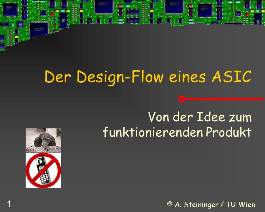 © A. Steininger / TU Wien 1 Der Design-Flow eines ASIC Von der Idee zum funktionierenden Produkt