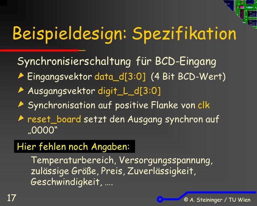 © A. Steininger / TU Wien 17 Beispieldesign: Spezifikation Synchronisierschaltung für BCD-Eingang Eingangsvektor data_d[3:0] (4 Bit BCD-Wert) Ausgangs