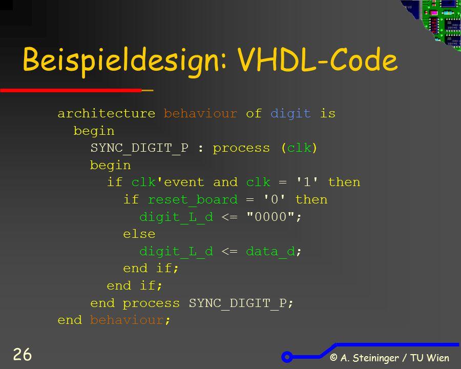 © A. Steininger / TU Wien 26 Beispieldesign: VHDL-Code architecture behaviour of digit is begin SYNC_DIGIT_P : process (clk) begin if clk'event and cl