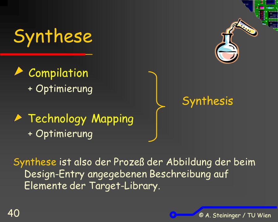 © A. Steininger / TU Wien 40 Synthese Compilation + Optimierung Technology Mapping + Optimierung Synthese ist also der Prozeß der Abbildung der beim D