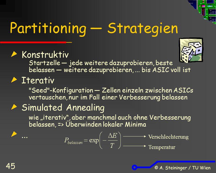 © A. Steininger / TU Wien 45 Partitioning ― Strategien Konstruktiv Startzelle ― jede weitere dazuprobieren, beste belassen ― weitere dazuprobieren,...
