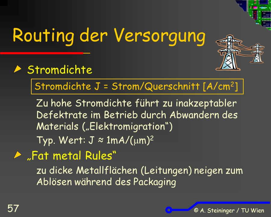 © A. Steininger / TU Wien 57 Routing der Versorgung Stromdichte Zu hohe Stromdichte führt zu inakzeptabler Defektrate im Betrieb durch Abwandern des M