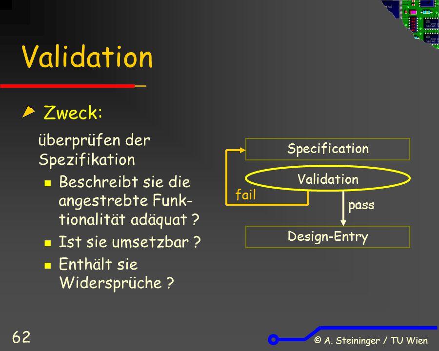 © A. Steininger / TU Wien 62 Validation Zweck: überprüfen der Spezifikation Beschreibt sie die angestrebte Funk- tionalität adäquat ? Ist sie umsetzba