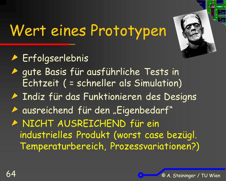 © A. Steininger / TU Wien 64 Wert eines Prototypen Erfolgserlebnis gute Basis für ausführliche Tests in Echtzeit ( = schneller als Simulation) Indiz f