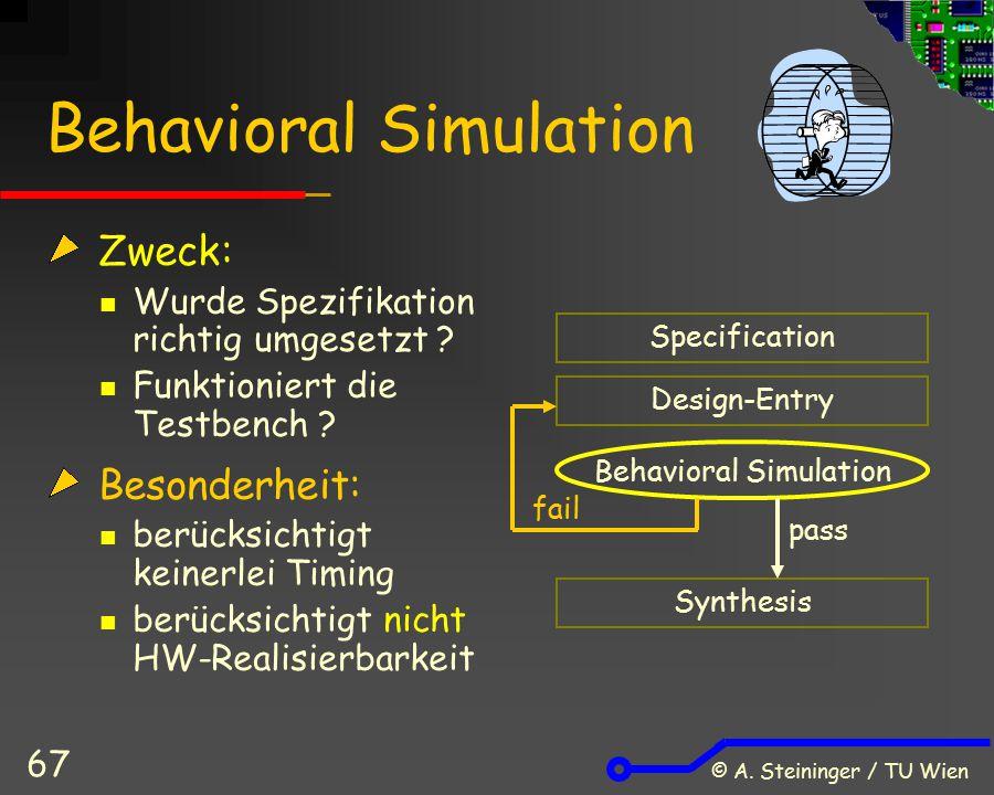 © A. Steininger / TU Wien 67 Behavioral Simulation Zweck: Wurde Spezifikation richtig umgesetzt ? Funktioniert die Testbench ? Besonderheit: berücksic