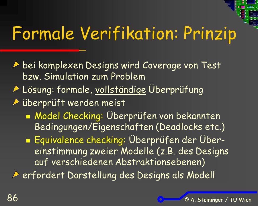 © A. Steininger / TU Wien 86 Formale Verifikation: Prinzip bei komplexen Designs wird Coverage von Test bzw. Simulation zum Problem Lösung: formale, v
