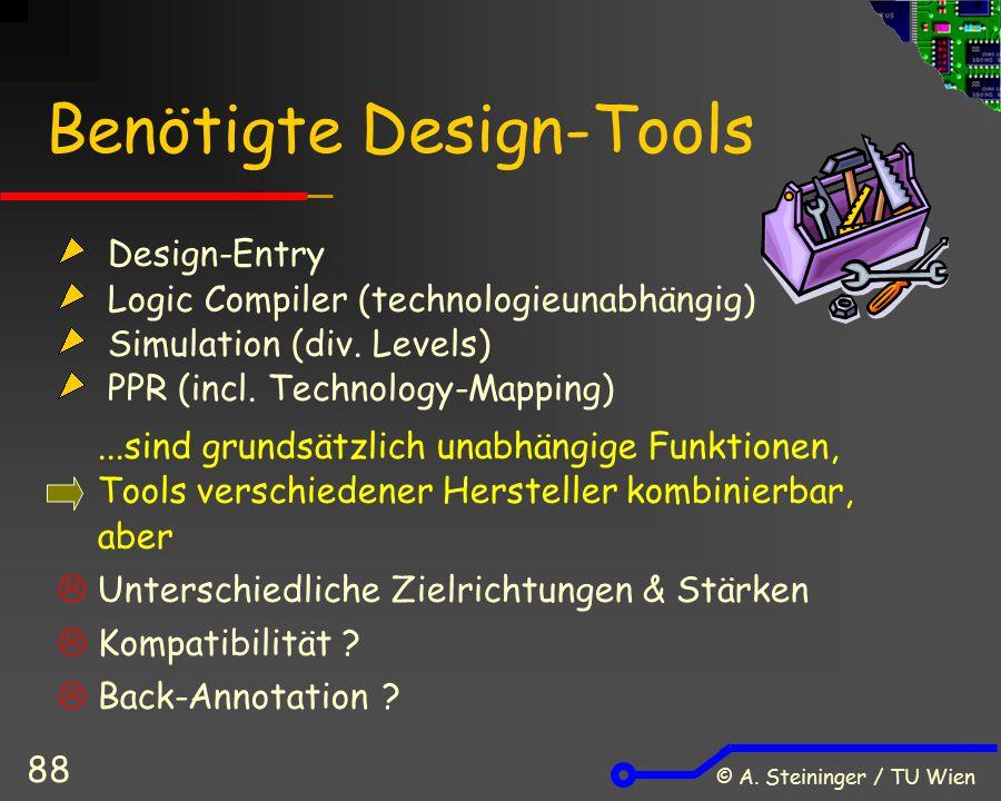 © A. Steininger / TU Wien 88 Benötigte Design-Tools Design-Entry Logic Compiler (technologieunabhängig) Simulation (div. Levels) PPR (incl. Technology