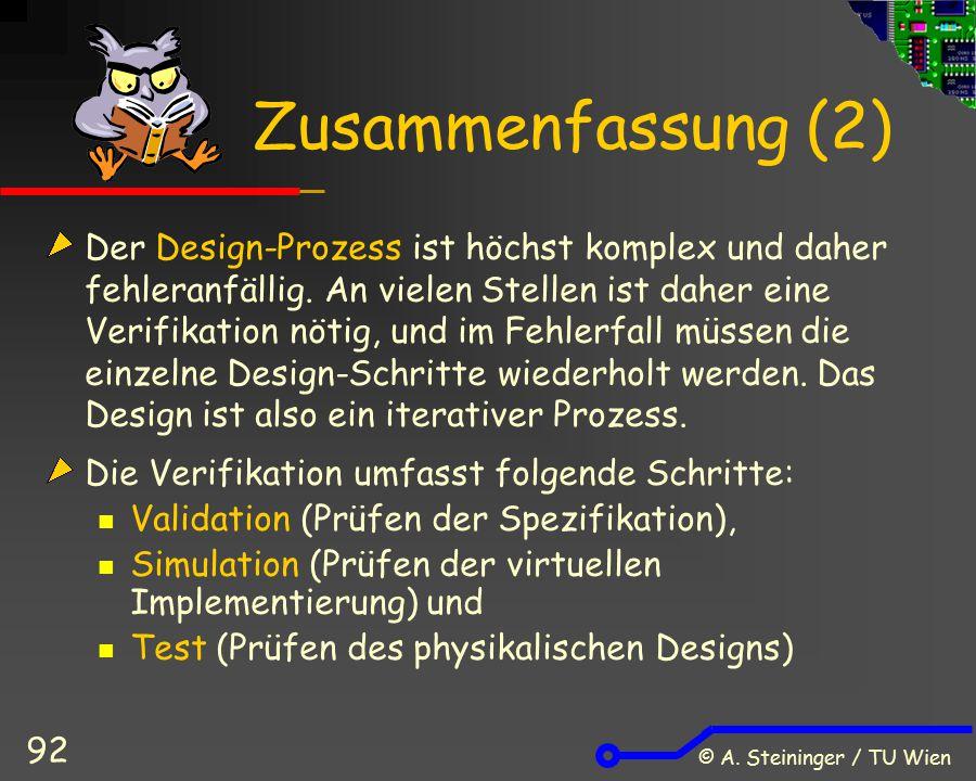 © A. Steininger / TU Wien 92 Zusammenfassung (2) Der Design-Prozess ist höchst komplex und daher fehleranfällig. An vielen Stellen ist daher eine Veri
