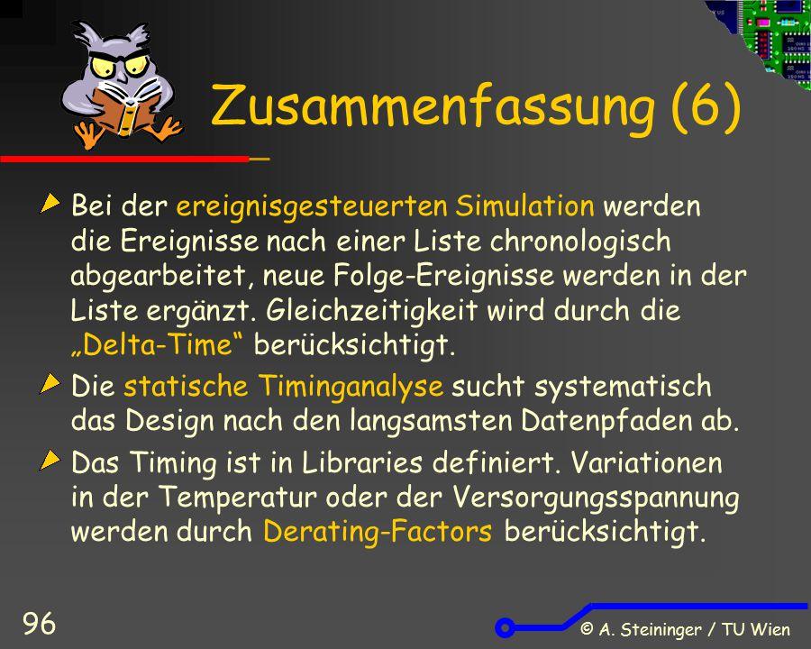 © A. Steininger / TU Wien 96 Zusammenfassung (6) Bei der ereignisgesteuerten Simulation werden die Ereignisse nach einer Liste chronologisch abgearbei
