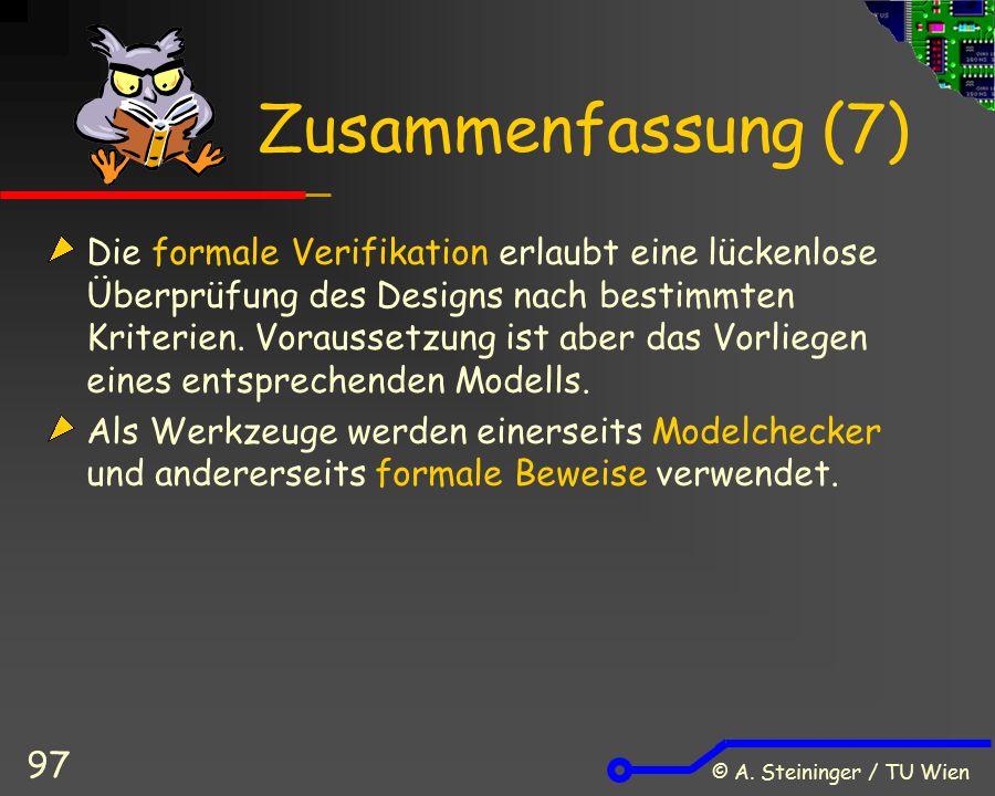 © A. Steininger / TU Wien 97 Zusammenfassung (7) Die formale Verifikation erlaubt eine lückenlose Überprüfung des Designs nach bestimmten Kriterien. V