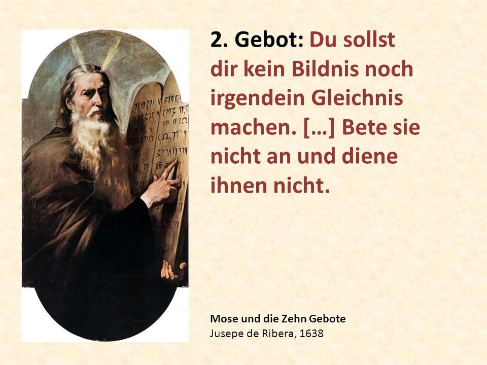 Mose und die Zehn Gebote Jusepe de Ribera, 1638 2. Gebot: Du sollst dir kein Bildnis noch irgendein Gleichnis machen. […] Bete sie nicht an und diene