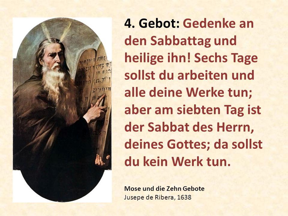 Mose und die Zehn Gebote Jusepe de Ribera, 1638 4. Gebot: Gedenke an den Sabbattag und heilige ihn! Sechs Tage sollst du arbeiten und alle deine Werke