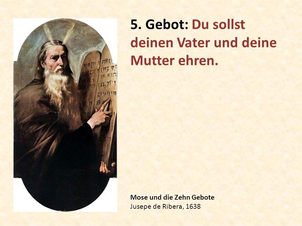 Mose und die Zehn Gebote Jusepe de Ribera, 1638 5. Gebot: Du sollst deinen Vater und deine Mutter ehren.