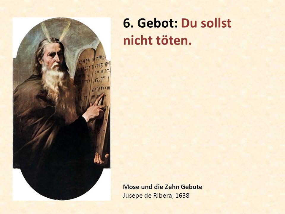 Mose und die Zehn Gebote Jusepe de Ribera, 1638 6. Gebot: Du sollst nicht töten.