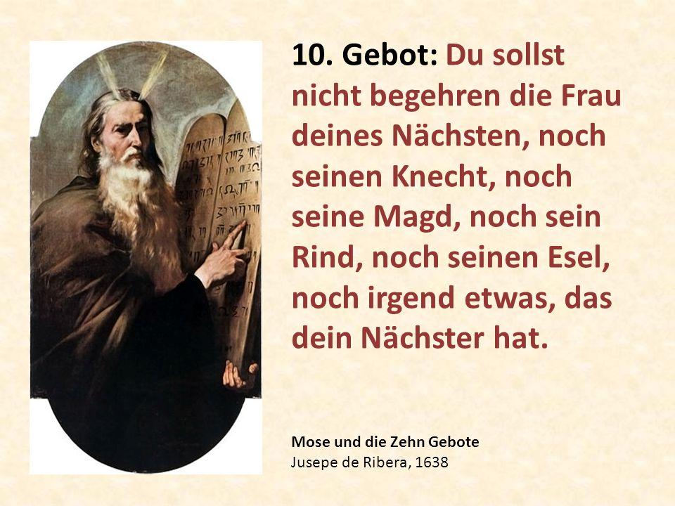 Mose und die Zehn Gebote Jusepe de Ribera, 1638 10. Gebot: Du sollst nicht begehren die Frau deines Nächsten, noch seinen Knecht, noch seine Magd, noc
