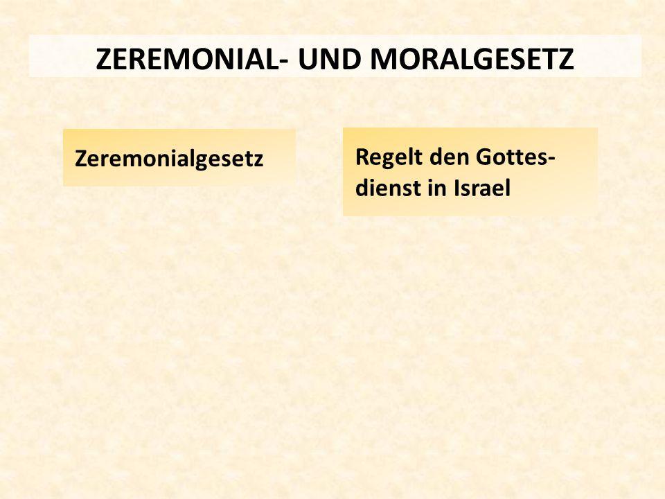 ZEREMONIAL- UND MORALGESETZ Zeremonialgesetz Regelt den Gottes- dienst in Israel