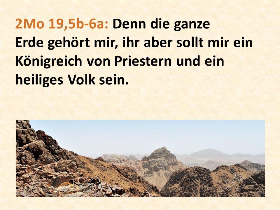 2Mo 19,5b-6a: Denn die ganze Erde gehört mir, ihr aber sollt mir ein Königreich von Priestern und ein heiliges Volk sein.