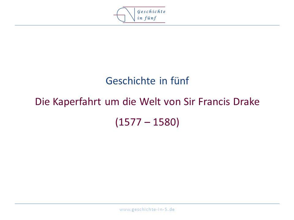 www.geschichte-in-5.de Geschichte in fünf Die Kaperfahrt um die Welt von Sir Francis Drake (1577 – 1580)