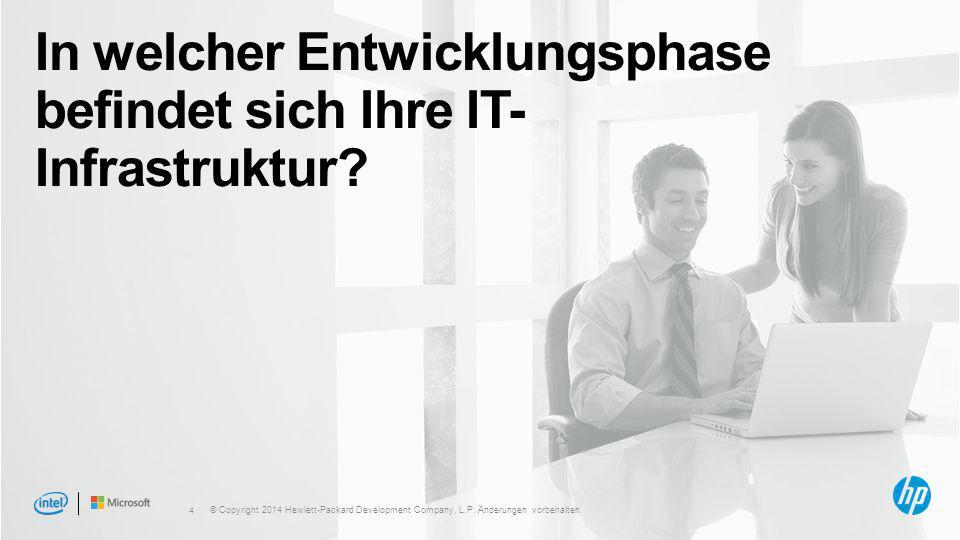 4 In welcher Entwicklungsphase befindet sich Ihre IT- Infrastruktur? © Copyright 2014 Hewlett-Packard Development Company, L.P. Änderungen vorbehalten