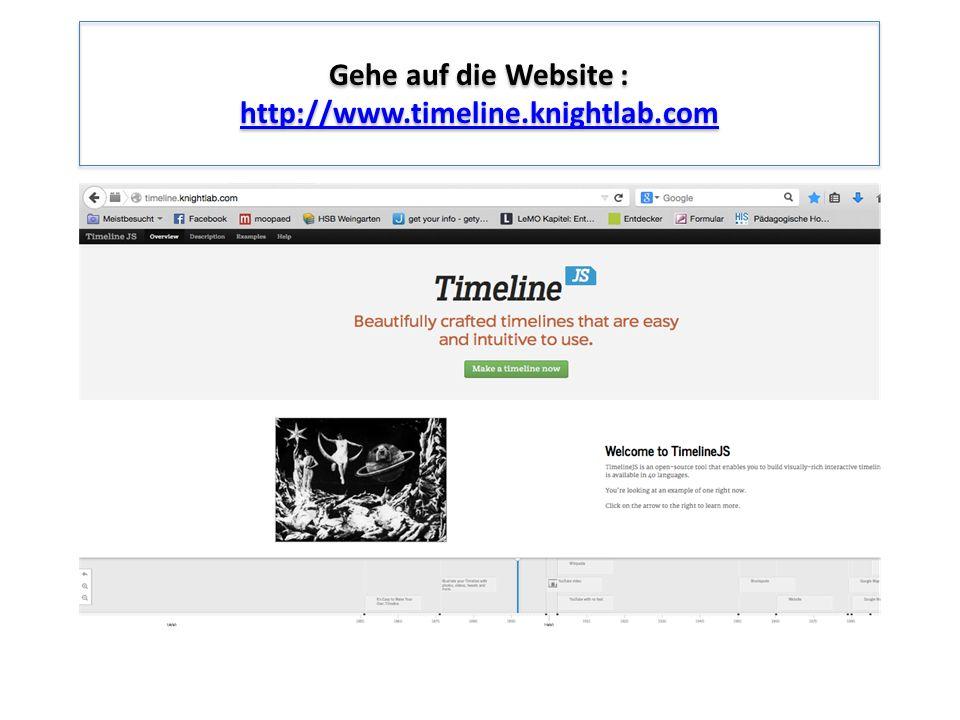 Gehe auf die Website : http://www.timeline.knightlab.com http://www.timeline.knightlab.com Gehe auf die Website : http://www.timeline.knightlab.com ht