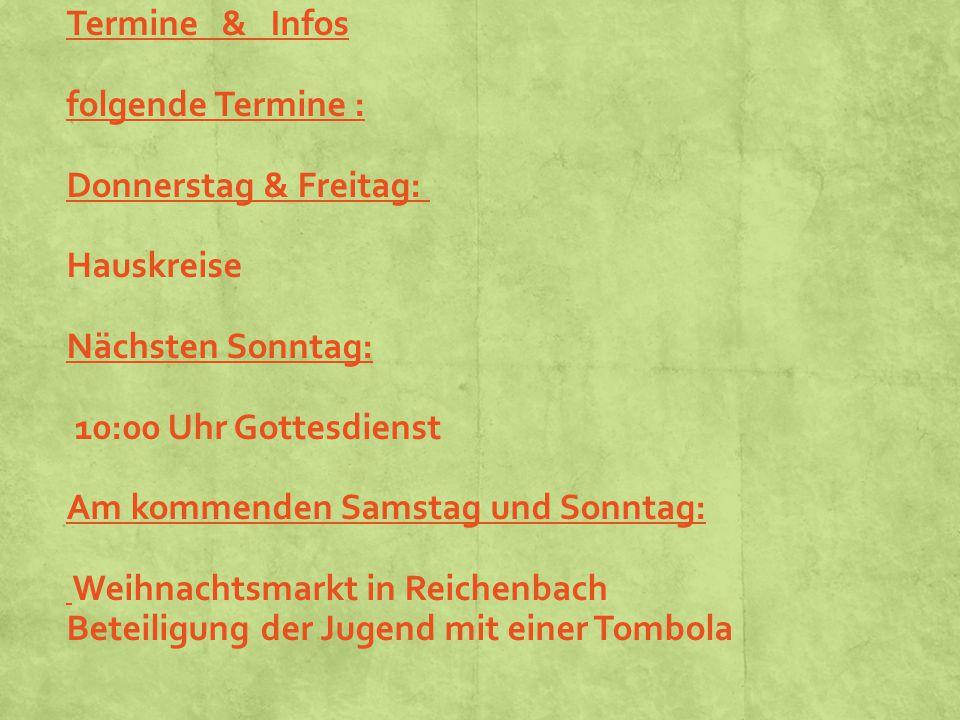 Termine & Infos folgende Termine : Donnerstag & Freitag: Hauskreise Nächsten Sonntag: 10:00 Uhr Gottesdienst Am kommenden Samstag und Sonntag: Weihnachtsmarkt in Reichenbach Beteiligung der Jugend mit einer Tombola