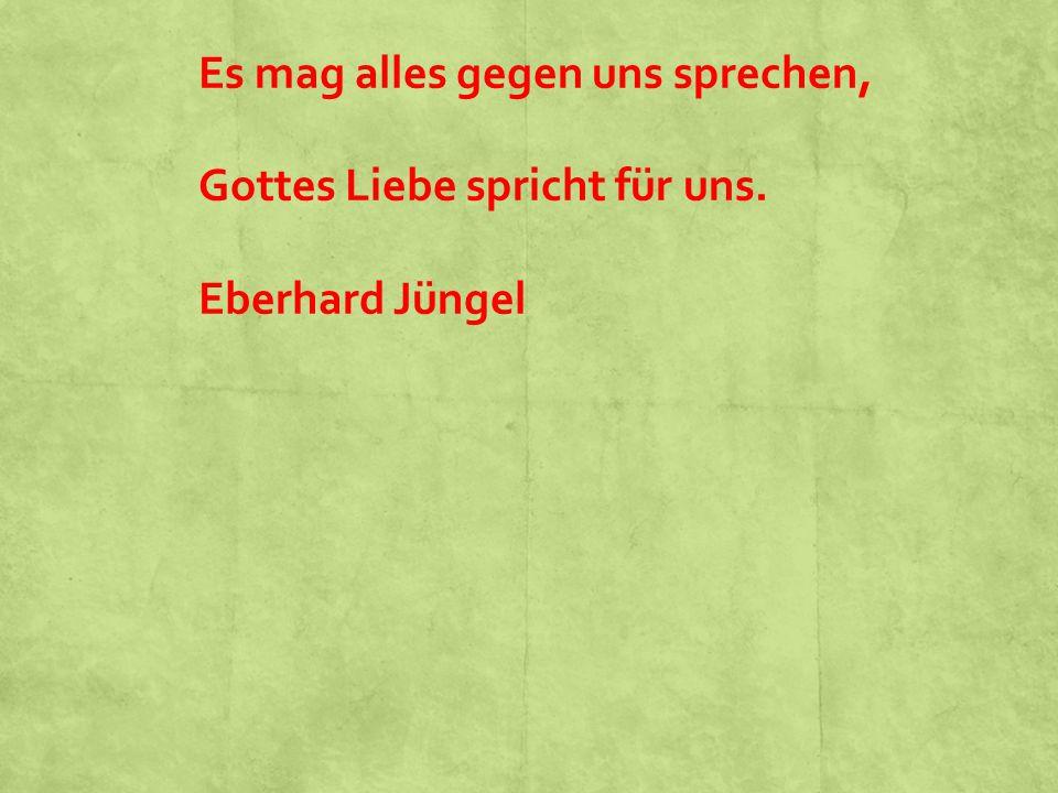 Es mag alles gegen uns sprechen, Gottes Liebe spricht für uns. Eberhard Jüngel