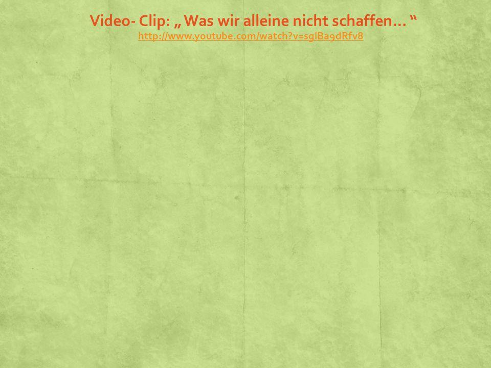 """Video- Clip: """" Was wir alleine nicht schaffen… http://www.youtube.com/watch?v=sglBa9dRfv8 http://www.youtube.com/watch?v=sglBa9dRfv8"""