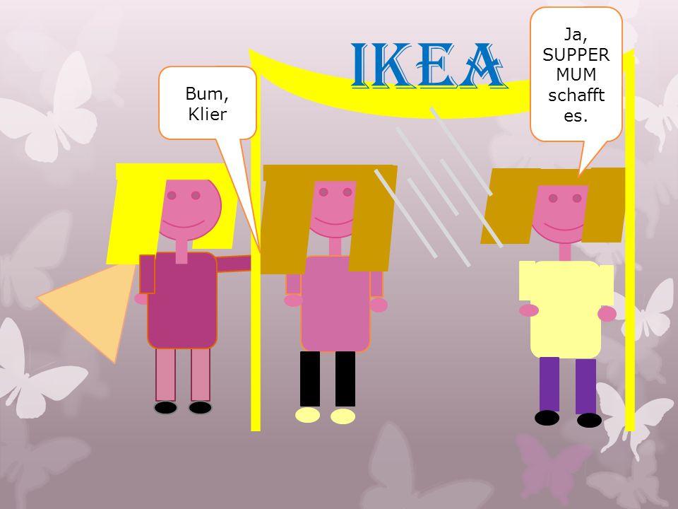 IKEA Bum, Klier Ja, SUPPER MUM schafft es.