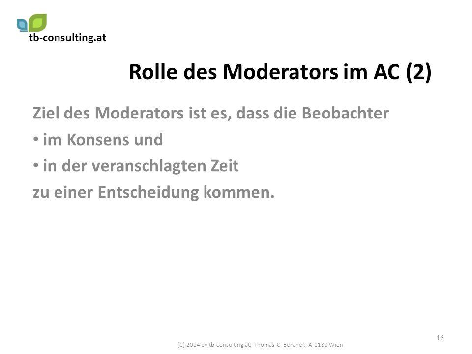 Rolle des Moderators im AC (2) Ziel des Moderators ist es, dass die Beobachter im Konsens und in der veranschlagten Zeit zu einer Entscheidung kommen.