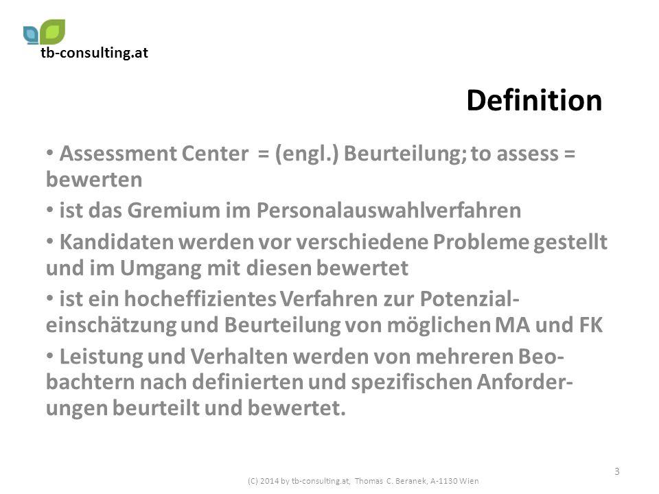 Einsatz von Assessment Center Ein- bis mehrtägig, daher kostenintensiv AC können für verschiedene Stellenbesetzungen verwendet werden (FK, Trainee, Volontariate), vor allem in grösseren Unternehmen AC möglich für interne und externe Bewerber AC intern häufig auch Teil eines Development Prozesses 4 (C) 2014 by tb-consulting.at, Thomas C.