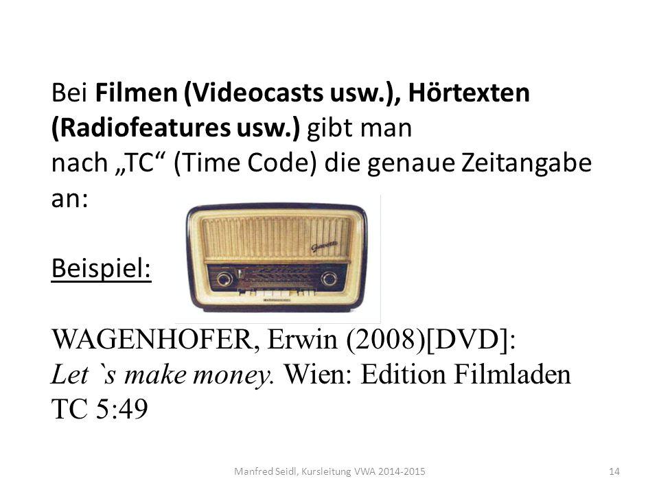 """Manfred Seidl, Kursleitung VWA 2014-201514 Bei Filmen (Videocasts usw.), Hörtexten (Radiofeatures usw.) gibt man nach """"TC (Time Code) die genaue Zeitangabe an: Beispiel: WAGENHOFER, Erwin (2008)[DVD]: Let `s make money."""