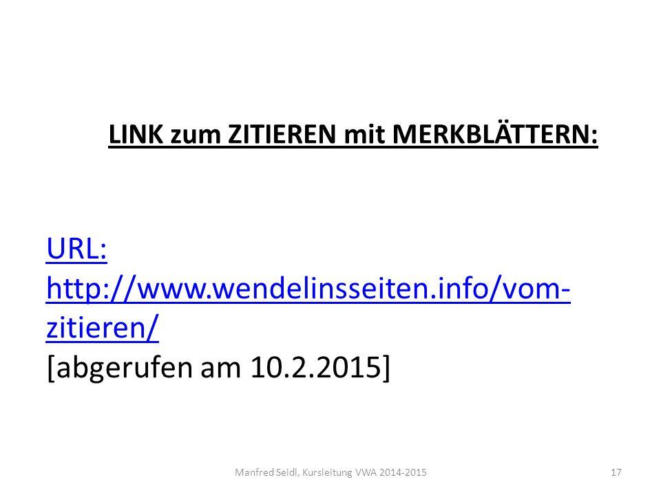Manfred Seidl, Kursleitung VWA 2014-201517 URL: http://www.wendelinsseiten.info/vom- zitieren/ [abgerufen am 10.2.2015] LINK zum ZITIEREN mit MERKBLÄTTERN: