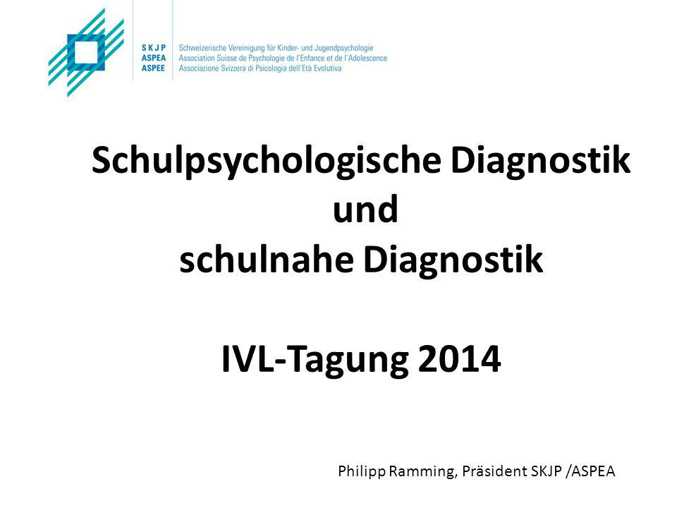 Schulpsychologische Diagnostik und schulnahe Diagnostik IVL-Tagung 2014 Philipp Ramming, Präsident SKJP /ASPEA