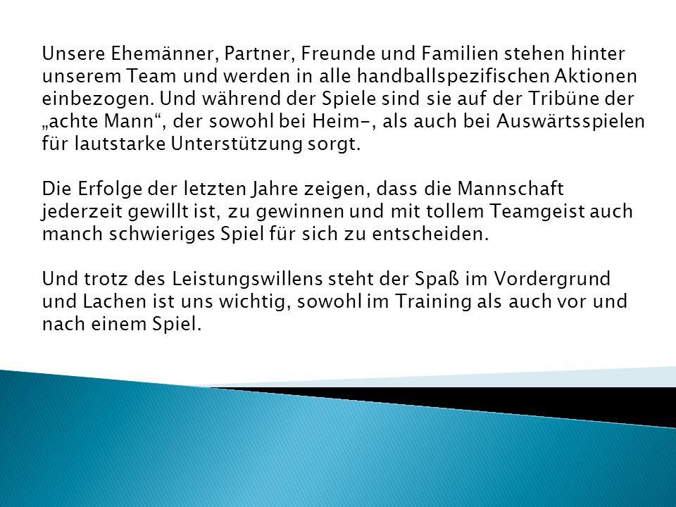 Unsere Ehemänner, Partner, Freunde und Familien stehen hinter unserem Team und werden in alle handballspezifischen Aktionen einbezogen. Und während de