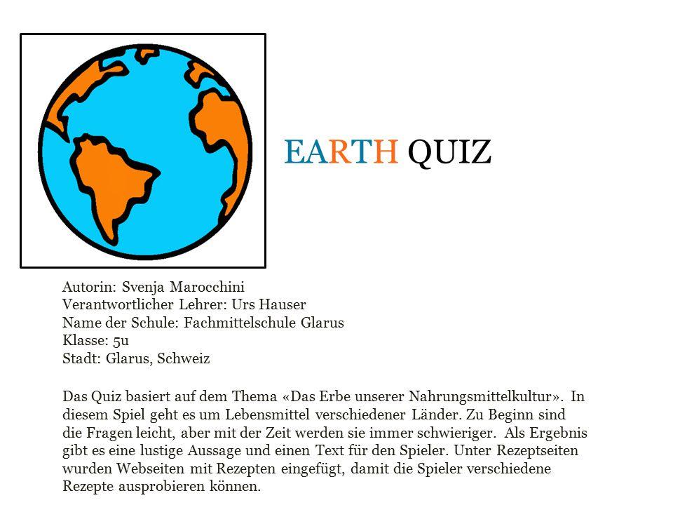 EARTH QUIZ Autorin: Svenja Marocchini Verantwortlicher Lehrer: Urs Hauser Name der Schule: Fachmittelschule Glarus Klasse: 5u Stadt: Glarus, Schweiz D