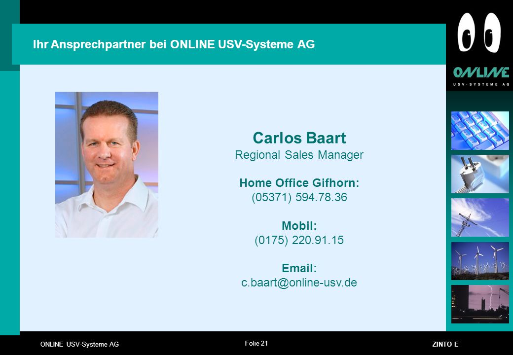 Folie 21 ONLINE USV-Systeme AG ZINTO E Ihr Ansprechpartner bei ONLINE USV-Systeme AG Carlos Baart Regional Sales Manager Home Office Gifhorn: (05371)