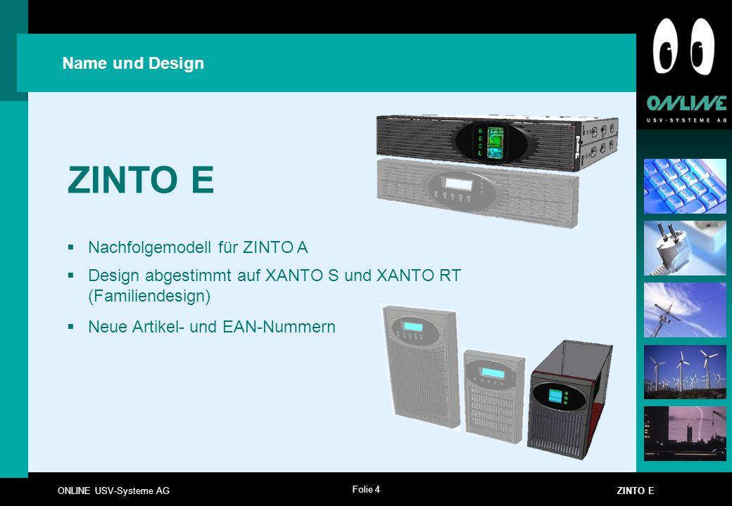 Folie 4 ONLINE USV-Systeme AG ZINTO E Name und Design ZINTO E  Nachfolgemodell für ZINTO A  Design abgestimmt auf XANTO S und XANTO RT (Familiendesi
